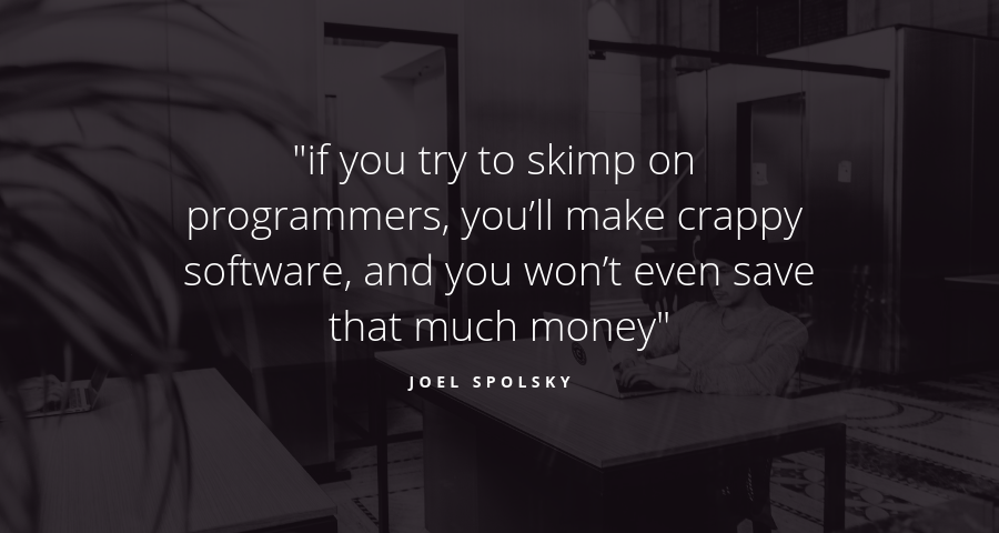 if you try to skimp on programmers, you'll make crappy software, and you won't even save that much money - Joel Spolsky